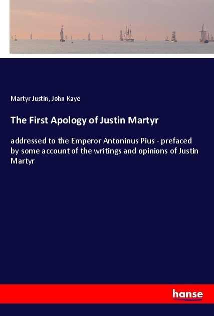 The First Apology of Justin Martyr | Justin, Martyr; Kaye, John