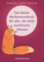 Das kleine Meditationsbuch für alle, die nicht meditieren können | Frank, Pascal Akira