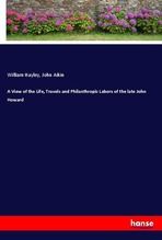 A View of the Life, Travels and Philanthropic Labors of the late John Howard | Hayley, William; Aikin, John